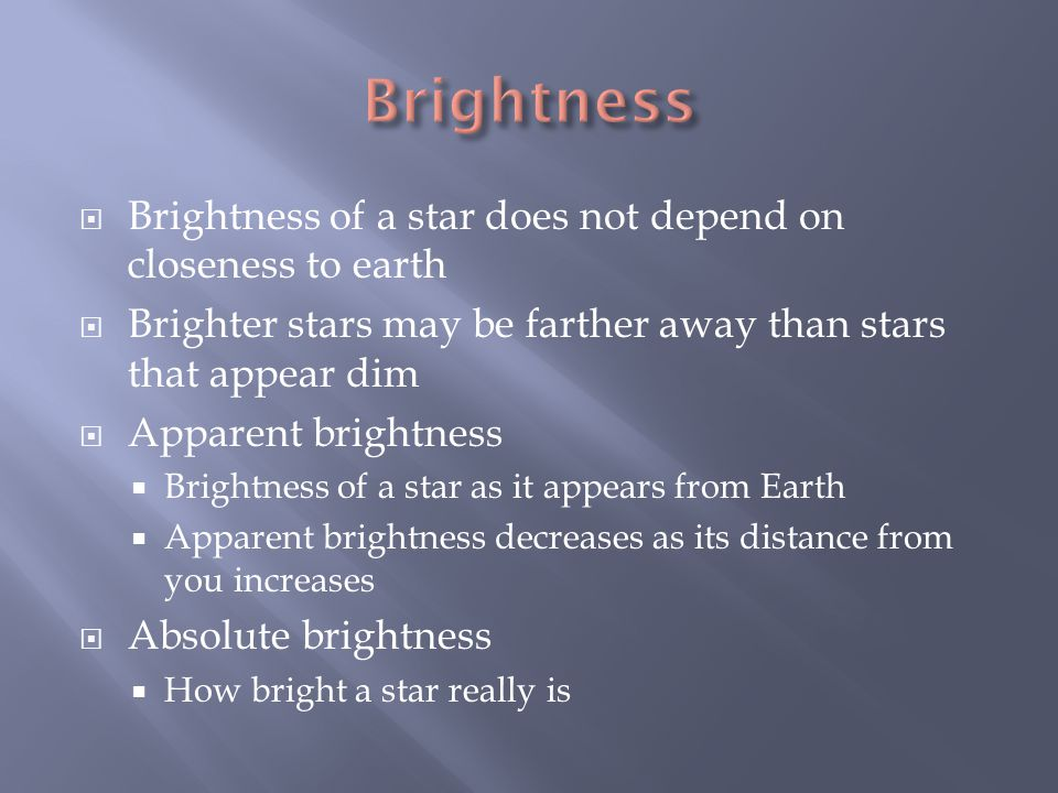  Brightness of a star does not depend on closeness to earth  Brighter stars may be farther away than stars that appear dim  Apparent brightness  Brightness of a star as it appears from Earth  Apparent brightness decreases as its distance from you increases  Absolute brightness  How bright a star really is