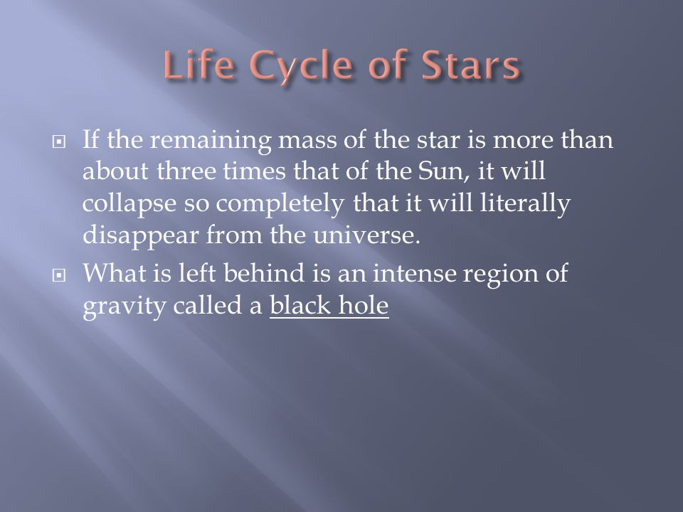  If the remaining mass of the star is more than about three times that of the Sun, it will collapse so completely that it will literally disappear from the universe.