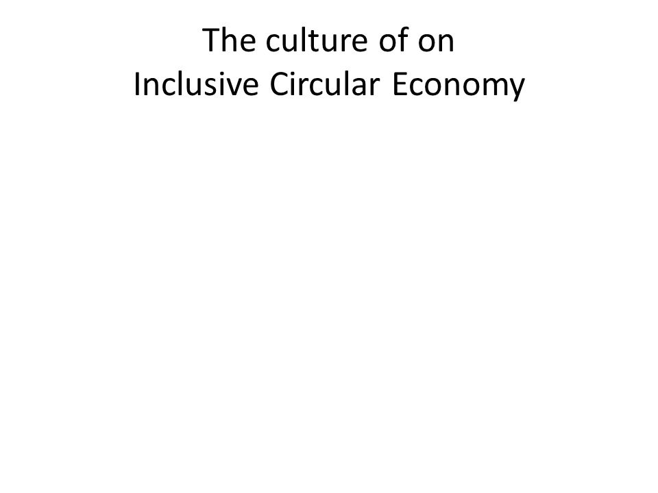 The culture of on Inclusive Circular Economy