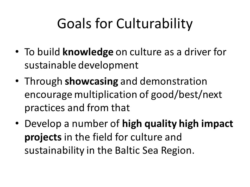 Goals for Culturability To build knowledge on culture as a driver for sustainable development Through showcasing and demonstration encourage multiplication of good/best/next practices and from that Develop a number of high quality high impact projects in the field for culture and sustainability in the Baltic Sea Region.