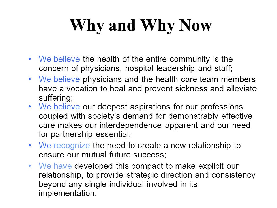Why and Why Now We believe the health of the entire community is the concern of physicians, hospital leadership and staff; We believe physicians and the health care team members have a vocation to heal and prevent sickness and alleviate suffering; We believe our deepest aspirations for our professions coupled with society's demand for demonstrably effective care makes our interdependence apparent and our need for partnership essential; We recognize the need to create a new relationship to ensure our mutual future success; We have developed this compact to make explicit our relationship, to provide strategic direction and consistency beyond any single individual involved in its implementation.