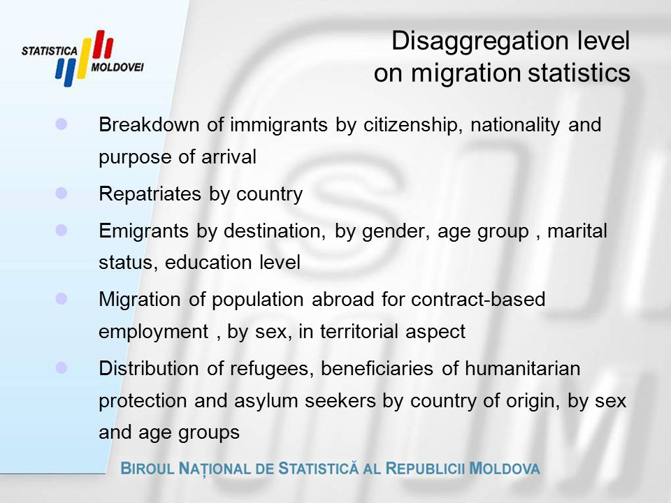 Disaggregation level on migration statistics Breakdown of immigrants by citizenship, nationality and purpose of arrival Repatriates by country Emigrants by destination, by gender, age group, marital status, education level Migration of population abroad for contract-based employment, by sex, in territorial aspect Distribution of refugees, beneficiaries of humanitarian protection and asylum seekers by country of origin, by sex and age groups