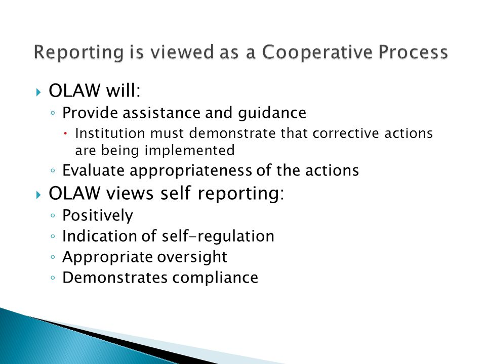 OLAW will: ◦ Provide assistance and guidance  Institution must demonstrate that corrective actions are being implemented ◦ Evaluate appropriateness of the actions  OLAW views self reporting: ◦ Positively ◦ Indication of self-regulation ◦ Appropriate oversight ◦ Demonstrates compliance