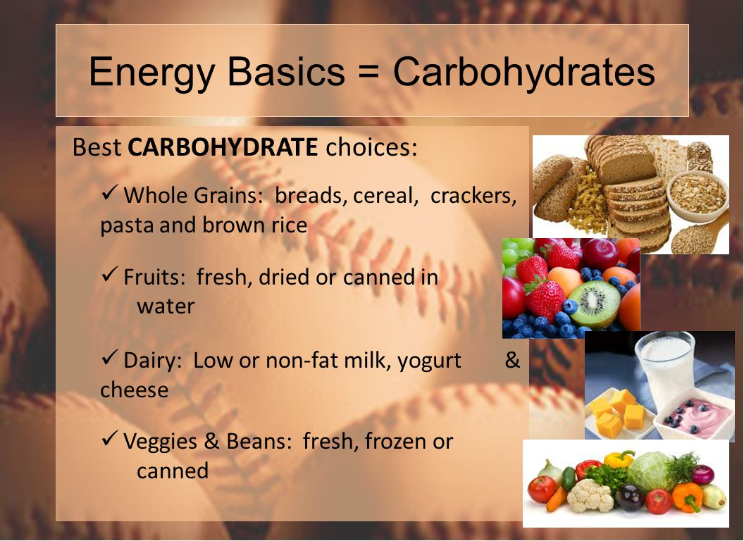 Energy Basics = Carbohydrates Best CARBOHYDRATE choices: Whole Grains: breads, cereal, crackers, pasta and brown rice Fruits: fresh, dried or canned in water Dairy: Low or non-fat milk, yogurt & cheese Veggies & Beans: fresh, frozen or canned