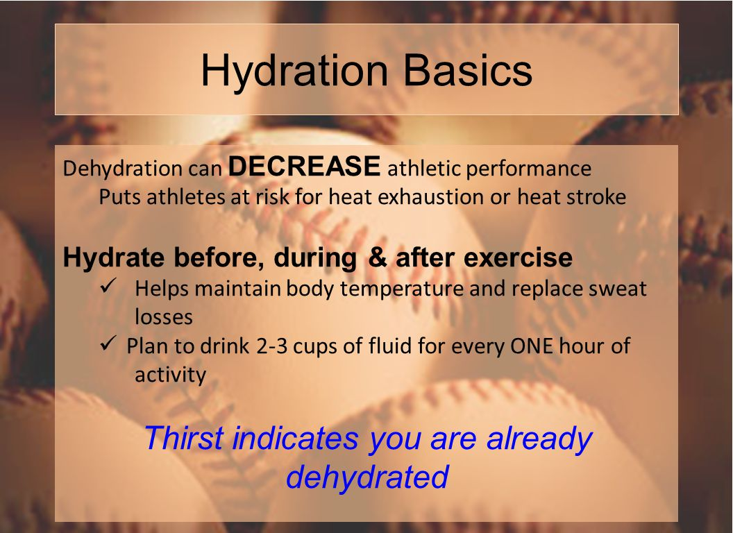 Hydration Basics Dehydration can DECREASE athletic performance Puts athletes at risk for heat exhaustion or heat stroke Hydrate before, during & after exercise Helps maintain body temperature and replace sweat losses Plan to drink 2-3 cups of fluid for every ONE hour of activity Thirst indicates you are already dehydrated