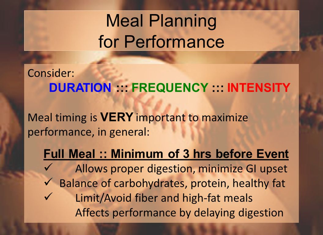 Meal Planning for Performance Consider: DURATION ::: FREQUENCY ::: INTENSITY Meal timing is VERY important to maximize performance, in general: Full Meal :: Minimum of 3 hrs before Event Allows proper digestion, minimize GI upset Balance of carbohydrates, protein, healthy fat Limit/Avoid fiber and high-fat meals Affects performance by delaying digestion