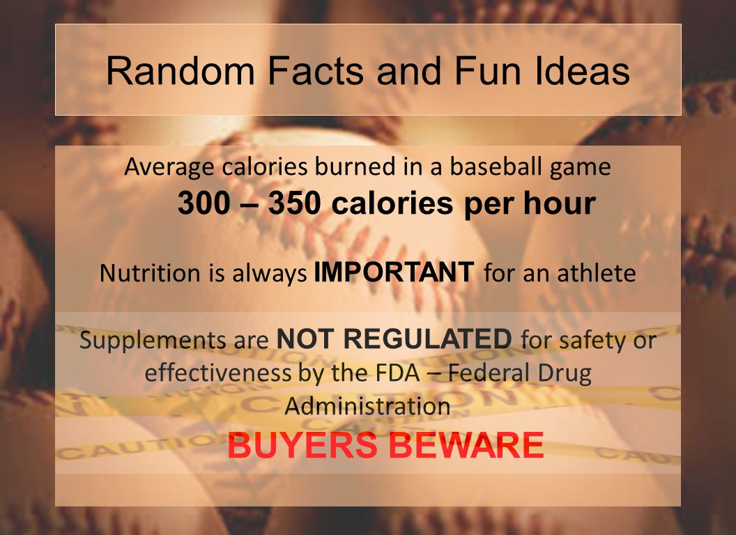 Random Facts and Fun Ideas Average calories burned in a baseball game 300 – 350 calories per hour Nutrition is always IMPORTANT for an athlete Supplements are NOT REGULATED for safety or effectiveness by the FDA – Federal Drug Administration BUYERS BEWARE