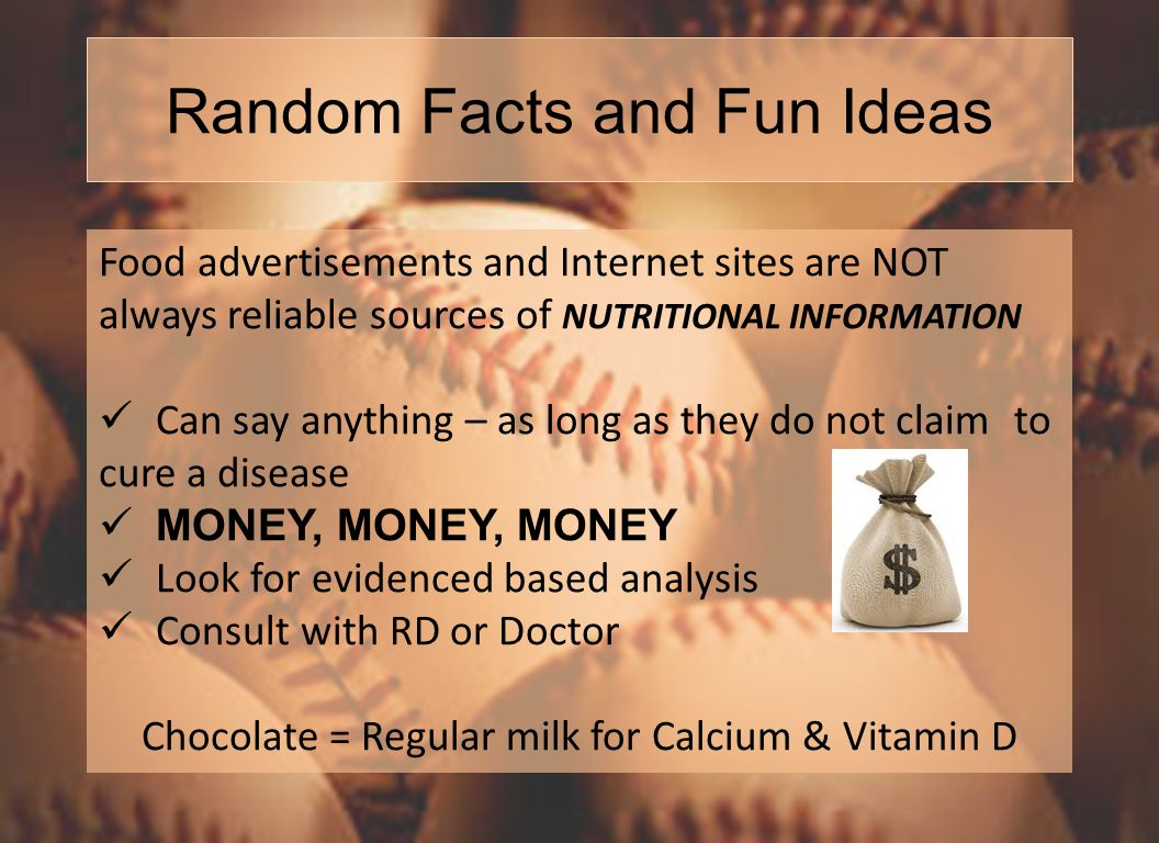 Random Facts and Fun Ideas Food advertisements and Internet sites are NOT always reliable sources of NUTRITIONAL INFORMATION Can say anything – as long as they do not claim to cure a disease MONEY, MONEY, MONEY Look for evidenced based analysis Consult with RD or Doctor Chocolate = Regular milk for Calcium & Vitamin D