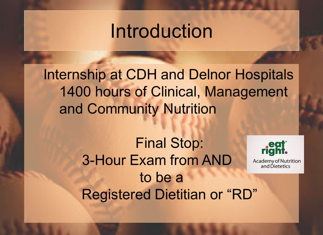 Introduction Internship at CDH and Delnor Hospitals 1400 hours of Clinical, Management and Community Nutrition Final Stop: 3-Hour Exam from AND to be a Registered Dietitian or RD