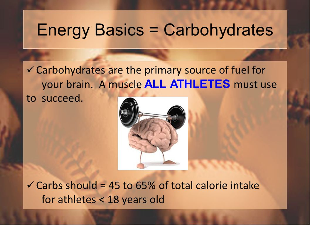 Energy Basics = Carbohydrates Carbohydrates are the primary source of fuel for your brain.