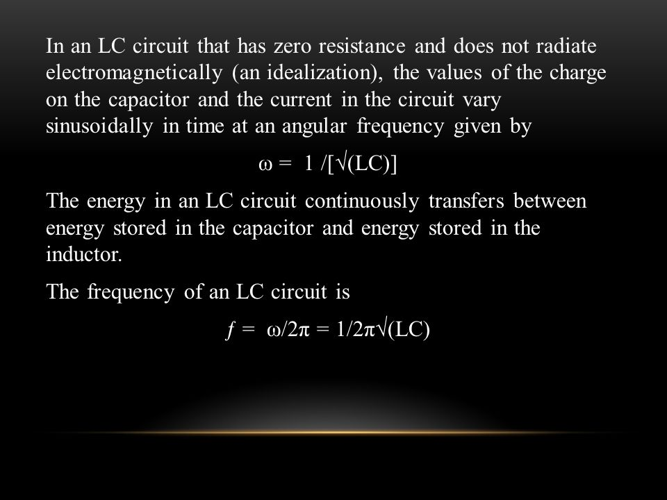 In an LC circuit that has zero resistance and does not radiate electromagnetically (an idealization), the values of the charge on the capacitor and the current in the circuit vary sinusoidally in time at an angular frequency given by ω = 1 /[√(LC)] The energy in an LC circuit continuously transfers between energy stored in the capacitor and energy stored in the inductor.