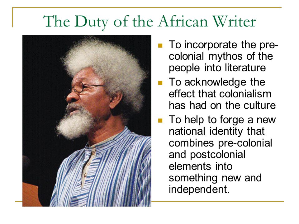 The Duty of the African Writer To incorporate the pre- colonial mythos of the people into literature To acknowledge the effect that colonialism has had on the culture To help to forge a new national identity that combines pre-colonial and postcolonial elements into something new and independent.
