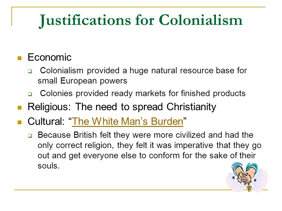 Justifications for Colonialism Economic  Colonialism provided a huge natural resource base for small European powers  Colonies provided ready markets for finished products Religious: The need to spread Christianity Cultural: The White Man's Burden The White Man's Burden  Because British felt they were more civilized and had the only correct religion, they felt it was imperative that they go out and get everyone else to conform for the sake of their souls.