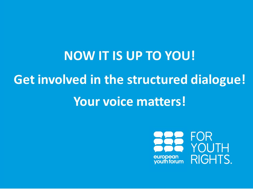 PRESENTATION NOW IT IS UP TO YOU! Get involved in the structured dialogue! Your voice matters!