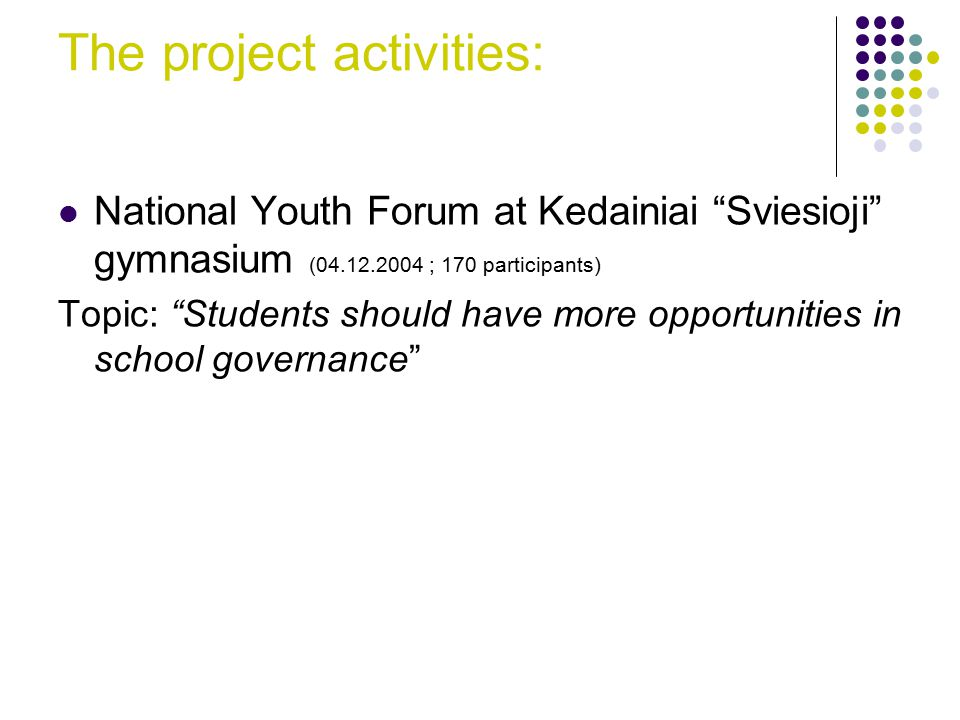 The project activities: National Youth Forum at Kedainiai Sviesioji gymnasium (04.12.2004 ; 170 participants) Topic: Students should have more opportunities in school governance