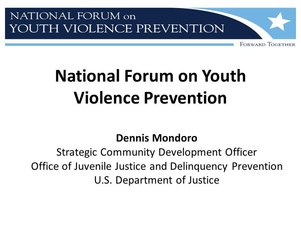 National Forum on Youth Violence Prevention Dennis Mondoro Strategic Community Development Officer Office of Juvenile Justice and Delinquency Prevention U.S.