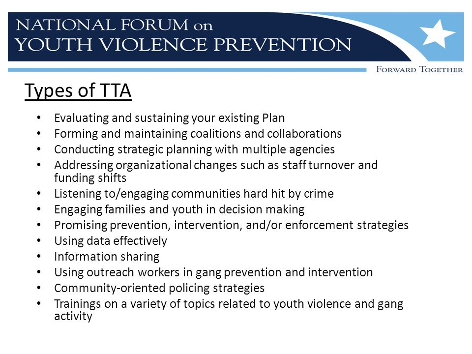 Types of TTA Evaluating and sustaining your existing Plan Forming and maintaining coalitions and collaborations Conducting strategic planning with multiple agencies Addressing organizational changes such as staff turnover and funding shifts Listening to/engaging communities hard hit by crime Engaging families and youth in decision making Promising prevention, intervention, and/or enforcement strategies Using data effectively Information sharing Using outreach workers in gang prevention and intervention Community-oriented policing strategies Trainings on a variety of topics related to youth violence and gang activity