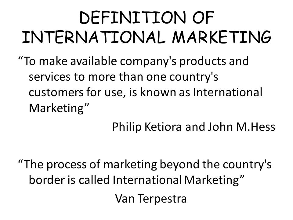 DEFINITION OF INTERNATIONAL MARKETING To make available company s products and services to more than one country s customers for use, is known as International Marketing Philip Ketiora and John M.Hess The process of marketing beyond the country s border is called International Marketing Van Terpestra