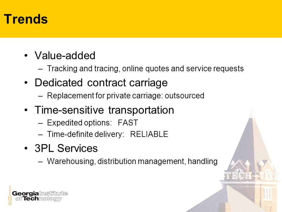 Trends Value-added –Tracking and tracing, online quotes and service requests Dedicated contract carriage –Replacement for private carriage: outsourced Time-sensitive transportation –Expedited options: FAST –Time-definite delivery: RELIABLE 3PL Services –Warehousing, distribution management, handling