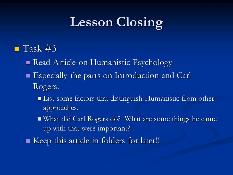Lesson Closing Task #3 Task #3 Read Article on Humanistic Psychology Read Article on Humanistic Psychology Especially the parts on Introduction and Ca