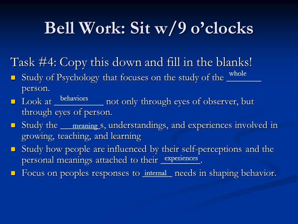 Bell Work: Sit w/9 o'clocks Task #4: Copy this down and fill in the blanks! Study of Psychology that focuses on the study of the _______ person. Study