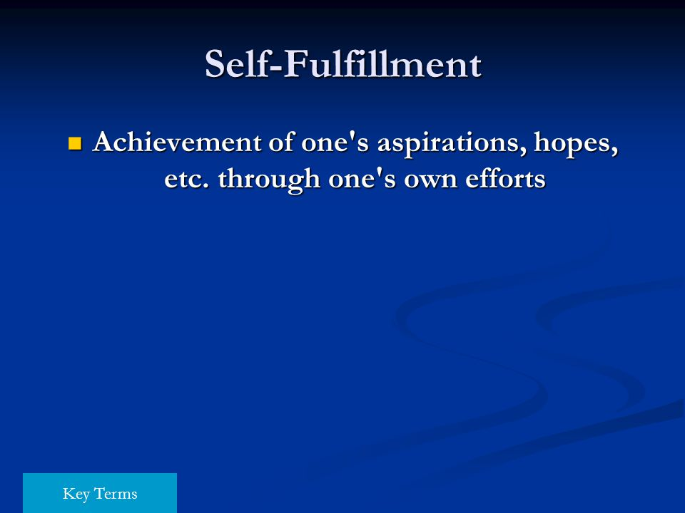 Self-Fulfillment Achievement of one's aspirations, hopes, etc. through one's own efforts Achievement of one's aspirations, hopes, etc. through one's o