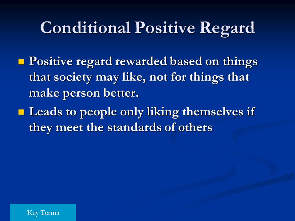 Conditional Positive Regard Positive regard rewarded based on things that society may like, not for things that make person better. Positive regard re