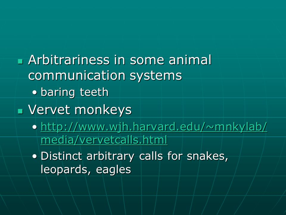 Arbitrariness in some animal communication systems Arbitrariness in some animal communication systems baring teethbaring teeth Vervet monkeys Vervet monkeys   media/vervetcalls.htmlhttp://  media/vervetcalls.htmlhttp://  media/vervetcalls.htmlhttp://  media/vervetcalls.html Distinct arbitrary calls for snakes, leopards, eaglesDistinct arbitrary calls for snakes, leopards, eagles