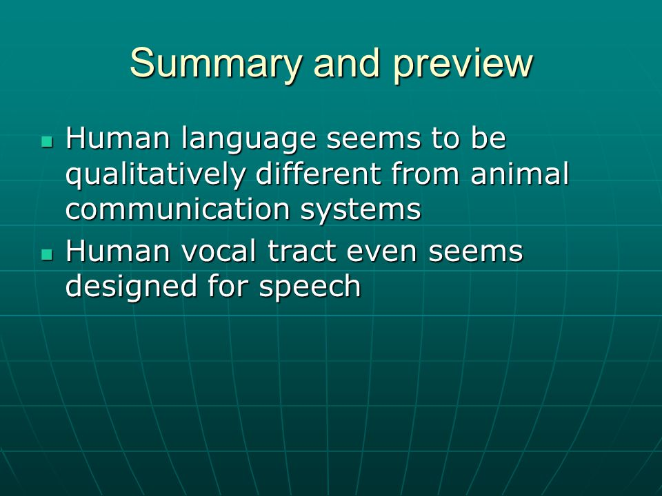 Summary and preview Human language seems to be qualitatively different from animal communication systems Human language seems to be qualitatively different from animal communication systems Human vocal tract even seems designed for speech Human vocal tract even seems designed for speech
