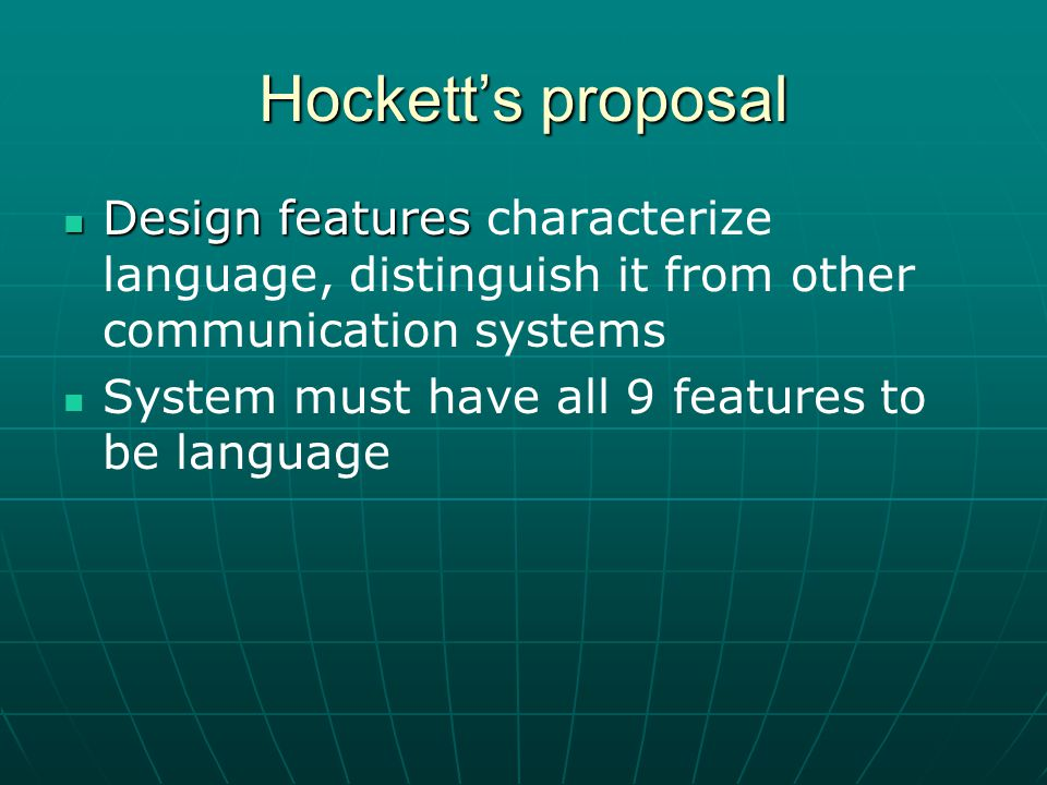 Hockett's proposal Design features Design features characterize language, distinguish it from other communication systems System must have all 9 features to be language