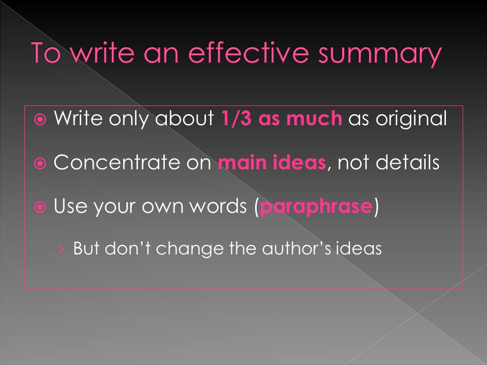  Write only about 1/3 as much as original  Concentrate on main ideas, not details  Use your own words ( paraphrase ) › But don't change the author's ideas
