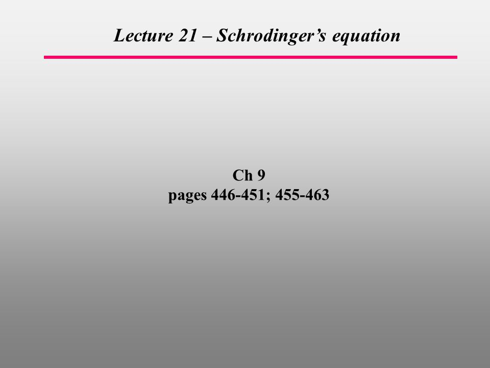 Ch 9 pages ; Lecture 21 – Schrodinger's equation