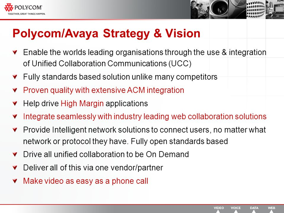 Polycom/Avaya Strategy & Vision Enable the worlds leading organisations through the use & integration of Unified Collaboration Communications (UCC) Fully standards based solution unlike many competitors Proven quality with extensive ACM integration Help drive High Margin applications Integrate seamlessly with industry leading web collaboration solutions Provide Intelligent network solutions to connect users, no matter what network or protocol they have.