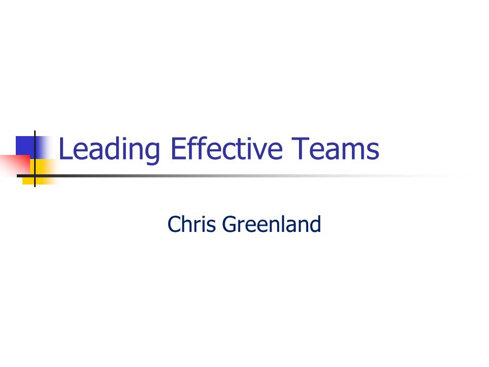 Leading Effective Teams Chris Greenland