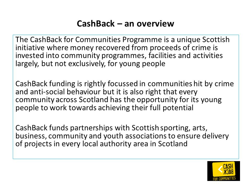 CashBack – an overview The CashBack for Communities Programme is a unique Scottish initiative where money recovered from proceeds of crime is invested into community programmes, facilities and activities largely, but not exclusively, for young people CashBack funding is rightly focussed in communities hit by crime and anti-social behaviour but it is also right that every community across Scotland has the opportunity for its young people to work towards achieving their full potential CashBack funds partnerships with Scottish sporting, arts, business, community and youth associations to ensure delivery of projects in every local authority area in Scotland