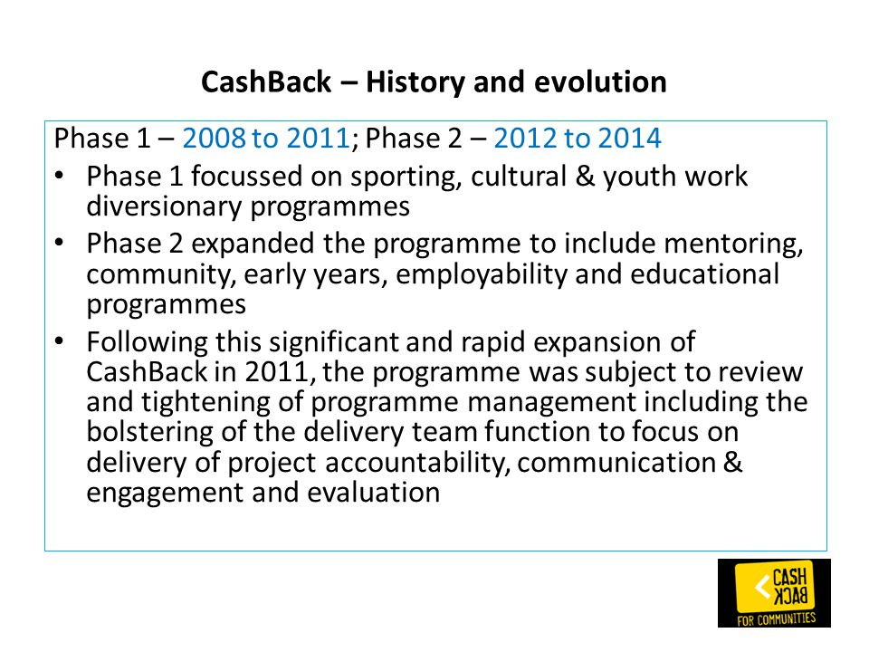 CashBack – History and evolution Phase 1 – 2008 to 2011; Phase 2 – 2012 to 2014 Phase 1 focussed on sporting, cultural & youth work diversionary programmes Phase 2 expanded the programme to include mentoring, community, early years, employability and educational programmes Following this significant and rapid expansion of CashBack in 2011, the programme was subject to review and tightening of programme management including the bolstering of the delivery team function to focus on delivery of project accountability, communication & engagement and evaluation