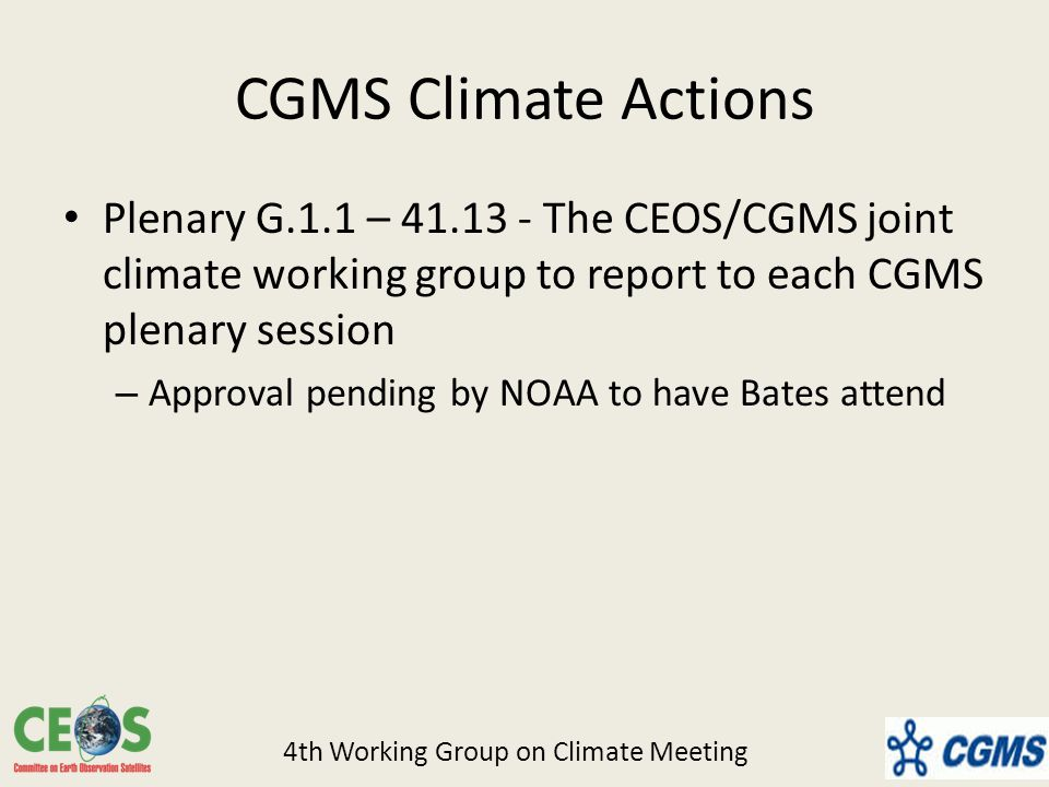 CGMS Climate Actions Plenary G.1.1 – The CEOS/CGMS joint climate working group to report to each CGMS plenary session – Approval pending by NOAA to have Bates attend 4th Working Group on Climate Meeting