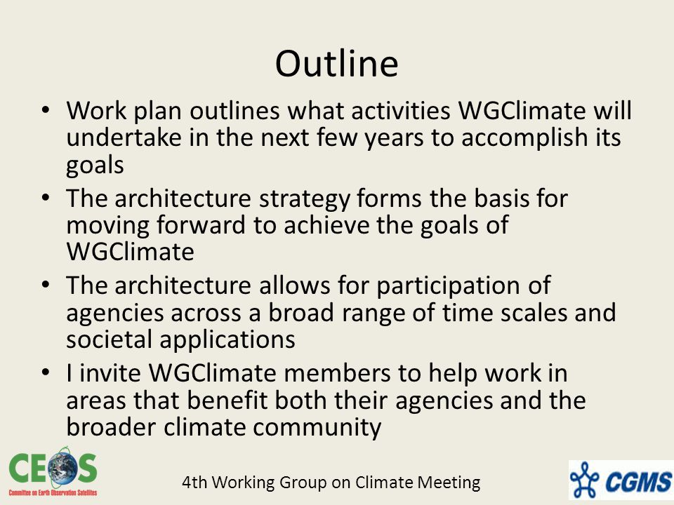 Outline Work plan outlines what activities WGClimate will undertake in the next few years to accomplish its goals The architecture strategy forms the basis for moving forward to achieve the goals of WGClimate The architecture allows for participation of agencies across a broad range of time scales and societal applications I invite WGClimate members to help work in areas that benefit both their agencies and the broader climate community 4th Working Group on Climate Meeting