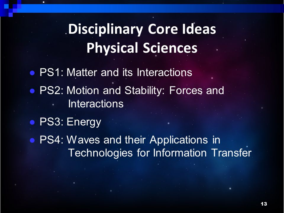 13 Disciplinary Core Ideas Physical Sciences ● PS1: Matter and its Interactions ● PS2: Motion and Stability: Forces and Interactions ● PS3: Energy ● PS4: Waves and their Applications in Technologies for Information Transfer