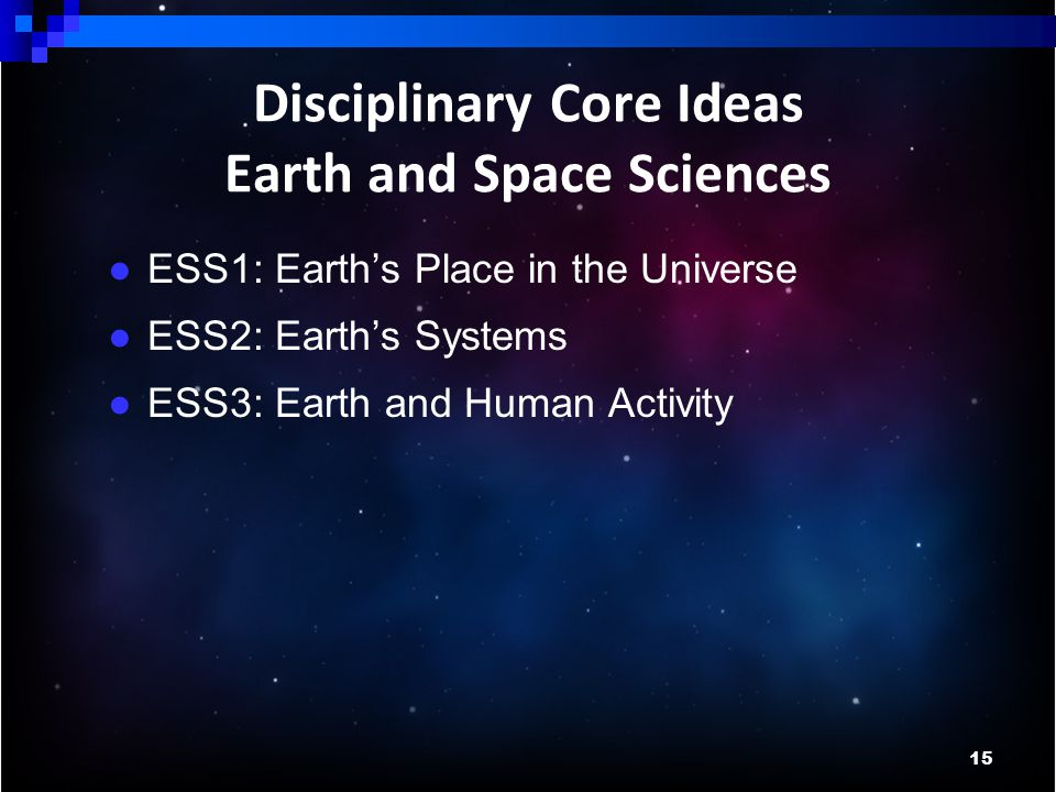 15 Disciplinary Core Ideas Earth and Space Sciences ● ESS1: Earth's Place in the Universe ● ESS2: Earth's Systems ● ESS3: Earth and Human Activity