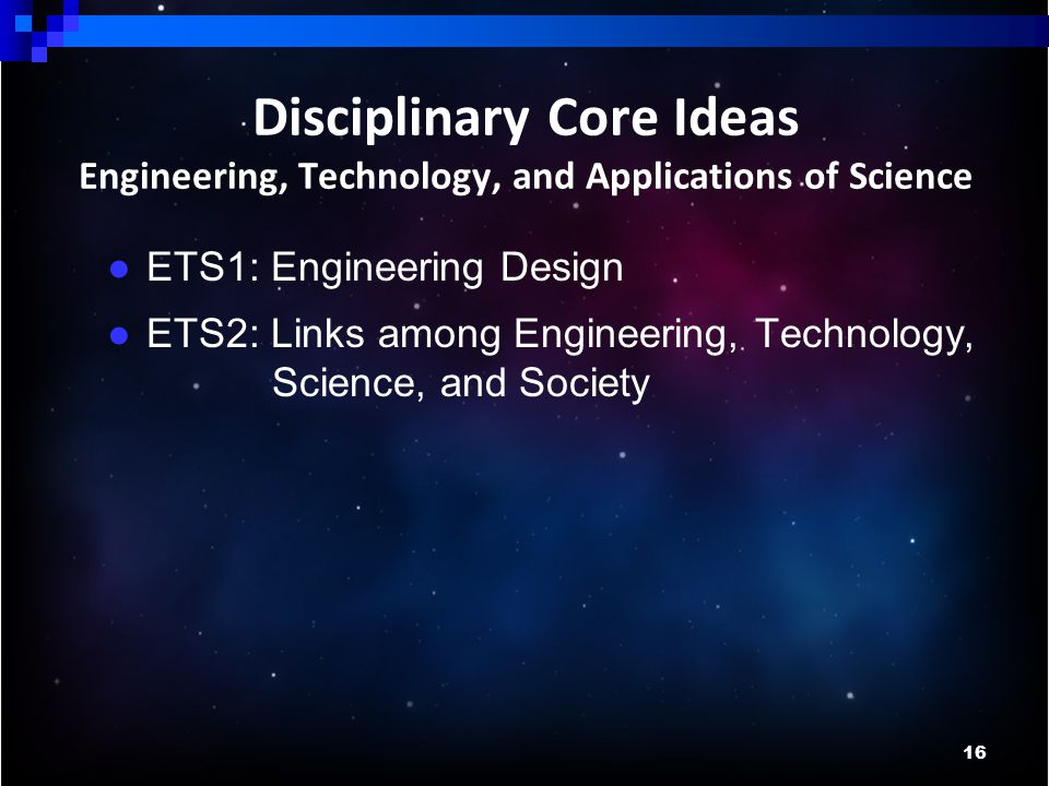 16 Disciplinary Core Ideas Engineering, Technology, and Applications of Science ● ETS1: Engineering Design ● ETS2: Links among Engineering, Technology, Science, and Society