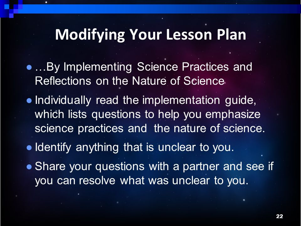 22 Modifying Your Lesson Plan ● …By Implementing Science Practices and Reflections on the Nature of Science ● Individually read the implementation guide, which lists questions to help you emphasize science practices and the nature of science.