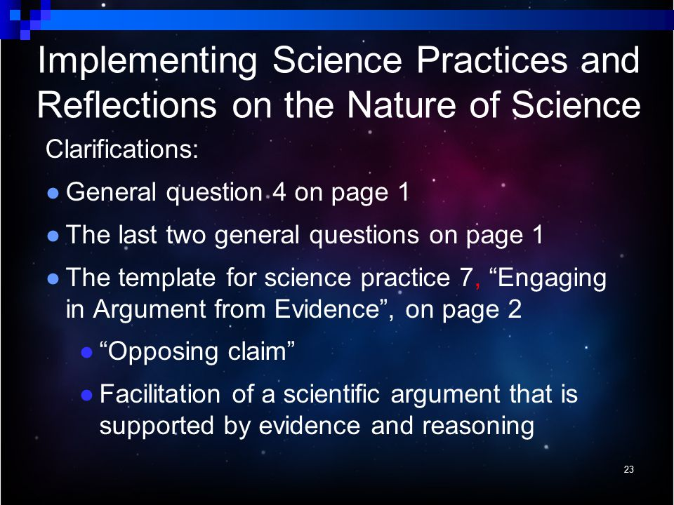 Clarifications: ● General question 4 on page 1 ● The last two general questions on page 1 ● The template for science practice 7, Engaging in Argument from Evidence , on page 2 ● Opposing claim ● Facilitation of a scientific argument that is supported by evidence and reasoning 23 Implementing Science Practices and Reflections on the Nature of Science