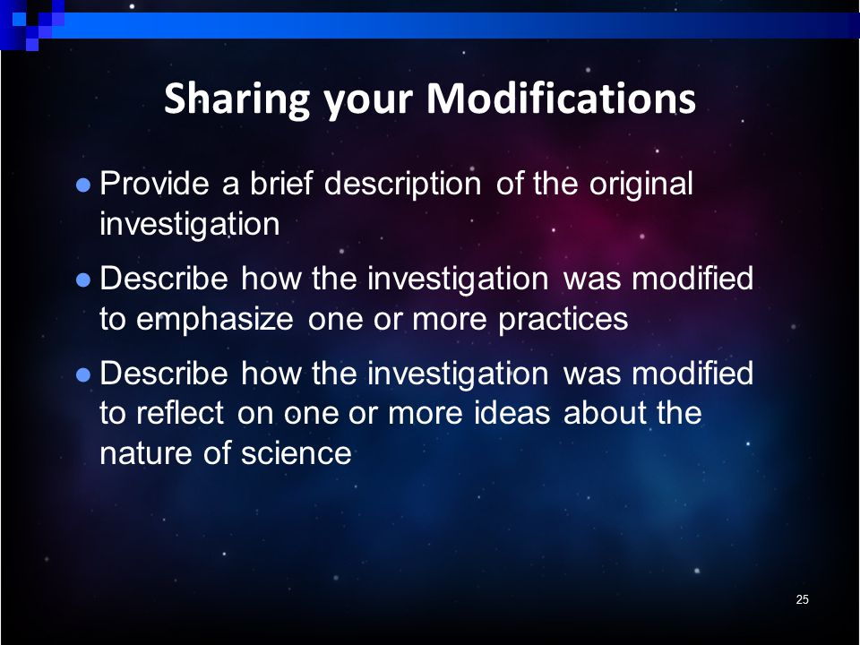 ● Provide a brief description of the original investigation ● Describe how the investigation was modified to emphasize one or more practices ● Describe how the investigation was modified to reflect on one or more ideas about the nature of science 25 Sharing your Modifications