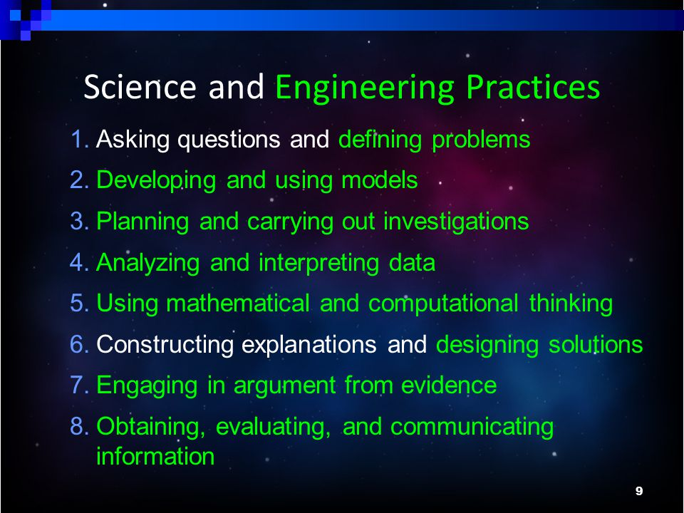 9 1.Asking questions and defining problems 2.Developing and using models 3.Planning and carrying out investigations 4.Analyzing and interpreting data 5.Using mathematical and computational thinking 6.Constructing explanations and designing solutions 7.Engaging in argument from evidence 8.Obtaining, evaluating, and communicating information