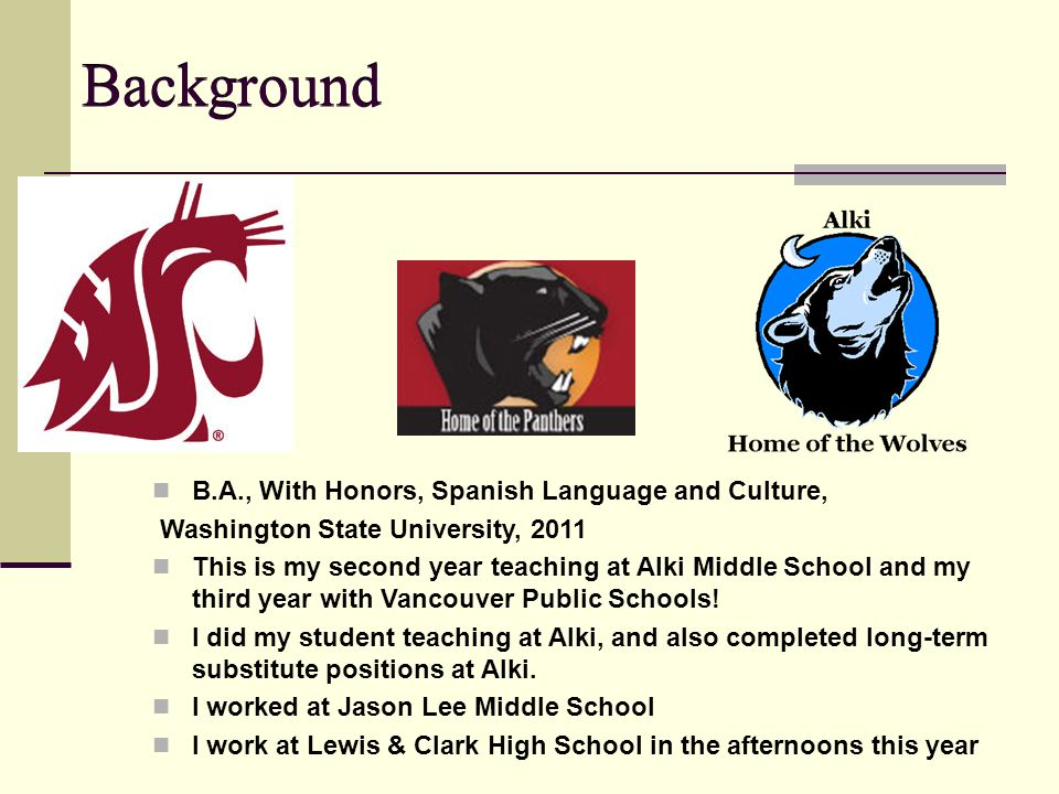 Background B.A., With Honors, Spanish Language and Culture, Washington State University, 2011 This is my second year teaching at Alki Middle School and my third year with Vancouver Public Schools.