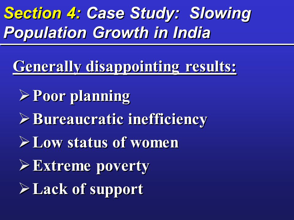 Section 4: Case Study: Slowing Population Growth in India  Poor planning  Bureaucratic inefficiency  Low status of women  Extreme poverty  Lack of support Generally disappointing results: