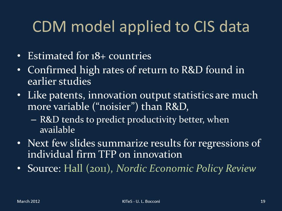 CDM model applied to CIS data Estimated for 18+ countries Confirmed high rates of return to R&D found in earlier studies Like patents, innovation output statistics are much more variable ( noisier ) than R&D, – R&D tends to predict productivity better, when available Next few slides summarize results for regressions of individual firm TFP on innovation Source: Hall (2011), Nordic Economic Policy Review March 2012KITeS - U.