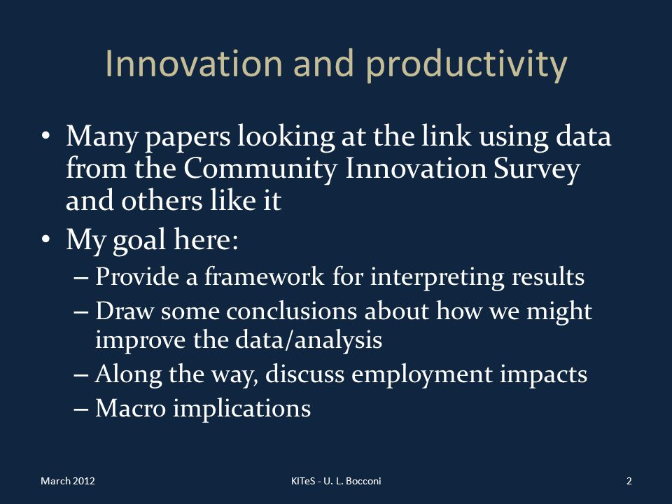 Innovation and productivity Many papers looking at the link using data from the Community Innovation Survey and others like it My goal here: – Provide a framework for interpreting results – Draw some conclusions about how we might improve the data/analysis – Along the way, discuss employment impacts – Macro implications March 2012KITeS - U.