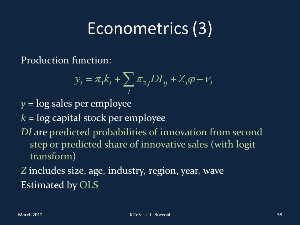 Econometrics (3) Production function: y = log sales per employee k = log capital stock per employee DI are predicted probabilities of innovation from second step or predicted share of innovative sales (with logit transform) Z includes size, age, industry, region, year, wave Estimated by OLS March 2012KITeS - U.